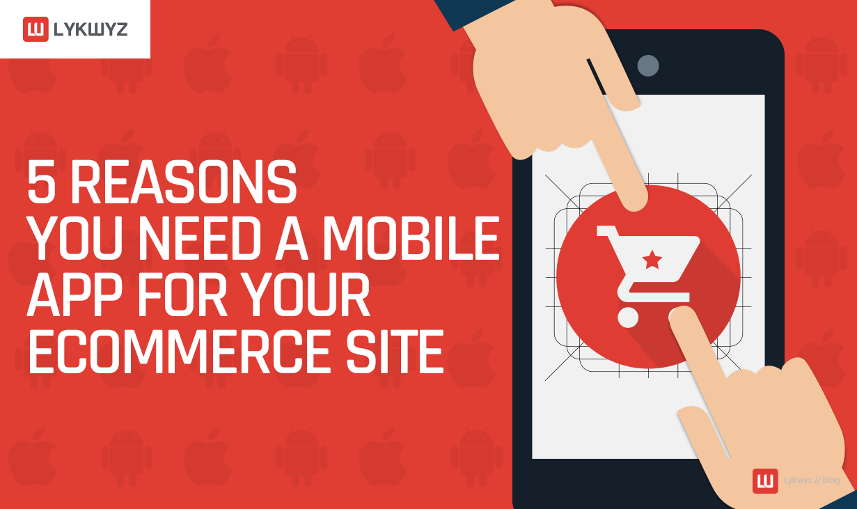 5 Reasons You Need a Mobile App for Your eCommerce Site