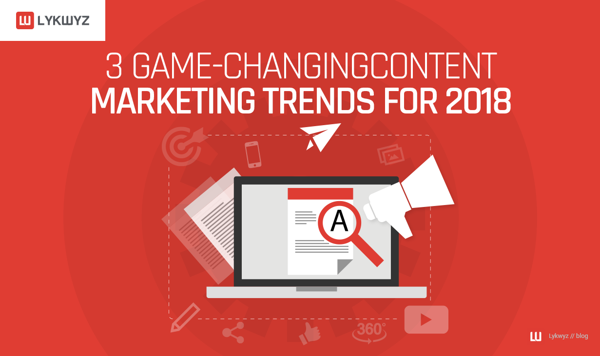 3 Game-Changing Content Marketing Trends for 2018